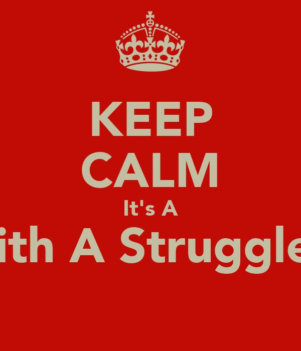 KEEP CALM It's A With A Struggle a