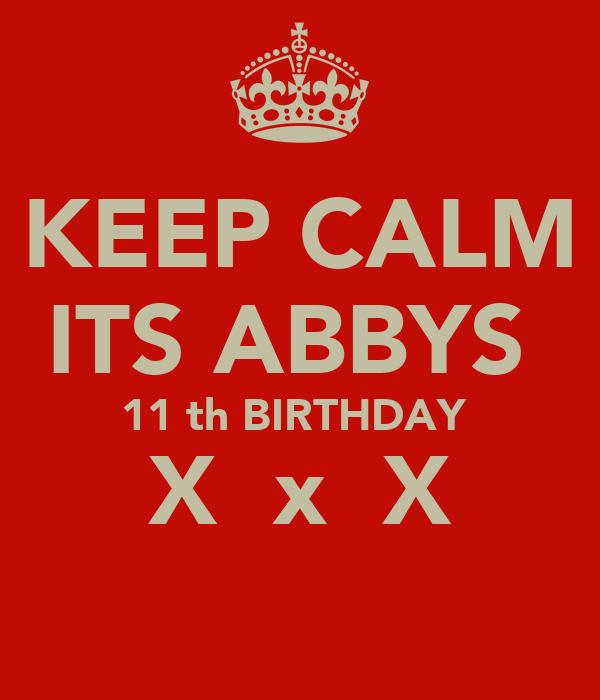KEEP CALM ITS ABBYS  11 th BIRTHDAY  X  x  X