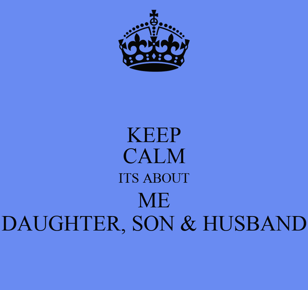 KEEP CALM ITS ABOUT ME DAUGHTER, SON & HUSBAND