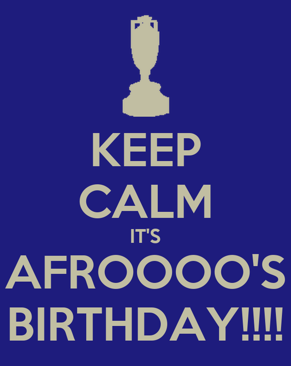 KEEP CALM IT'S AFROOOO'S BIRTHDAY!!!!