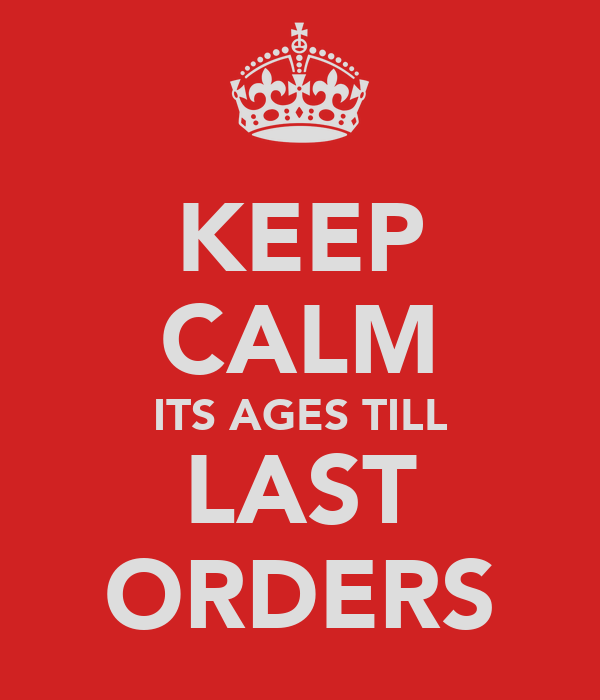 KEEP CALM ITS AGES TILL LAST ORDERS
