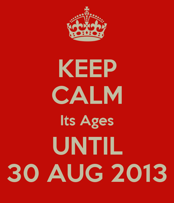 KEEP CALM Its Ages UNTIL 30 AUG 2013