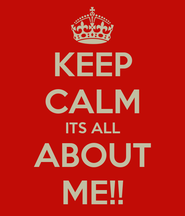 KEEP CALM ITS ALL ABOUT ME!!