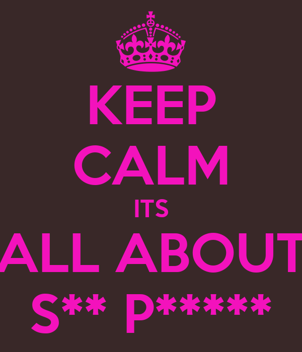KEEP CALM ITS ALL ABOUT S** P*****