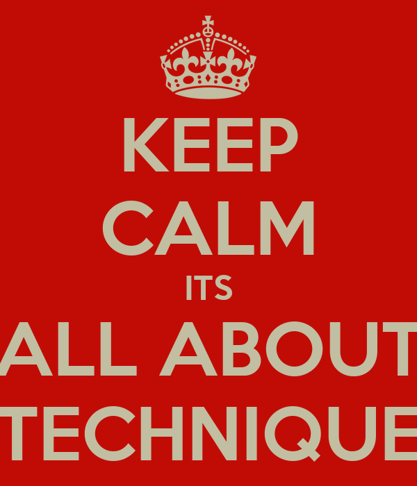 KEEP CALM ITS ALL ABOUT TECHNIQUE