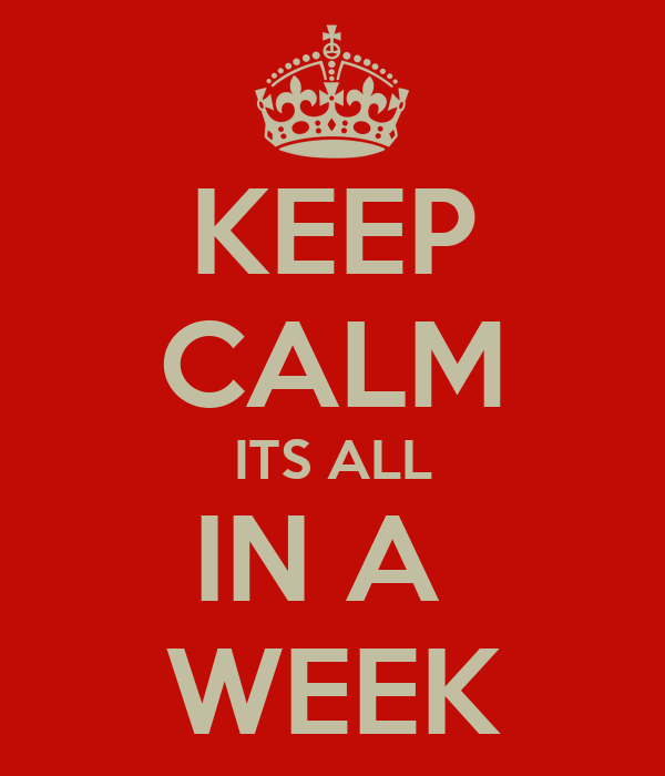 KEEP CALM ITS ALL IN A  WEEK