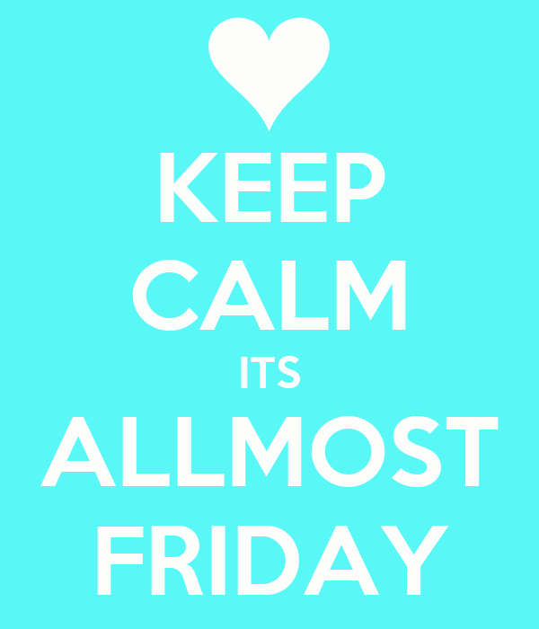 KEEP CALM ITS ALLMOST FRIDAY