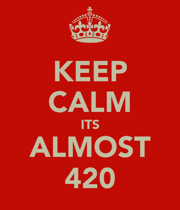 KEEP CALM ITS ALMOST 420