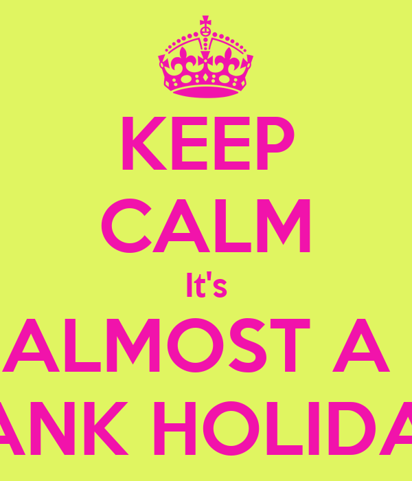 KEEP CALM It's ALMOST A  BANK HOLIDAY