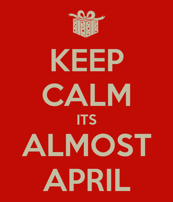 KEEP CALM ITS ALMOST APRIL