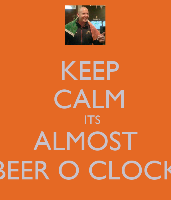 KEEP  CALM      ITS   ALMOST  BEER O CLOCK