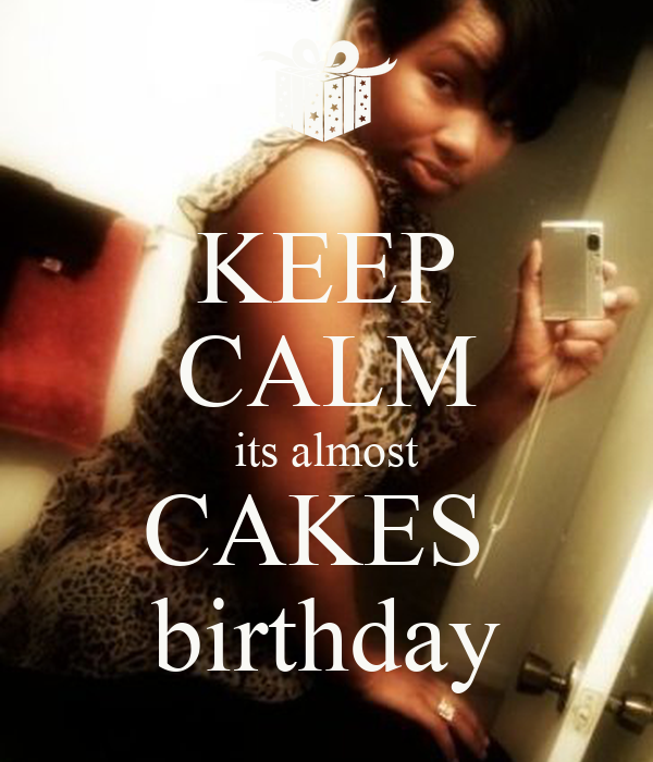 KEEP CALM its almost CAKES  birthday