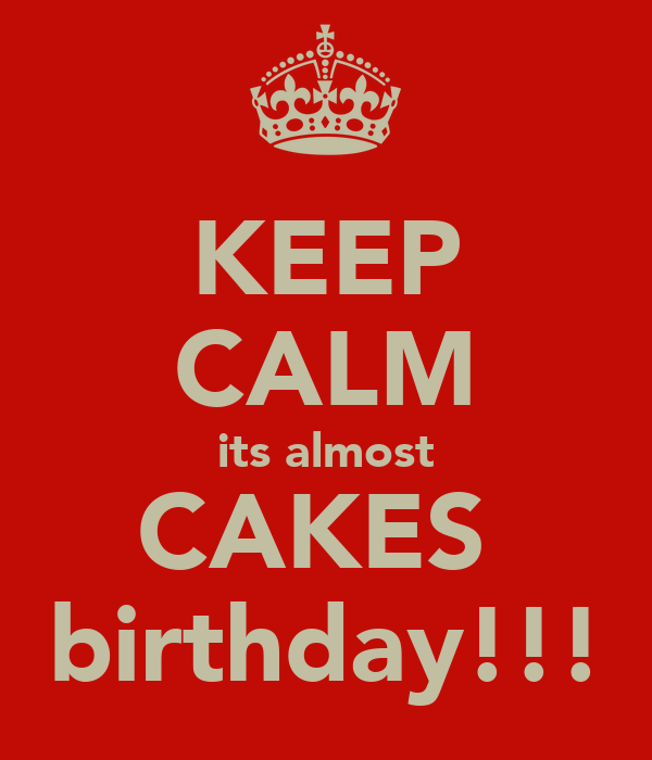 KEEP CALM its almost CAKES  birthday!!!
