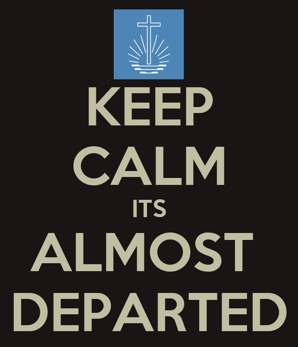 KEEP CALM ITS ALMOST  DEPARTED