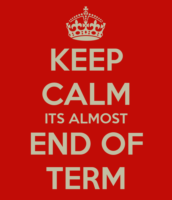 KEEP CALM ITS ALMOST END OF TERM