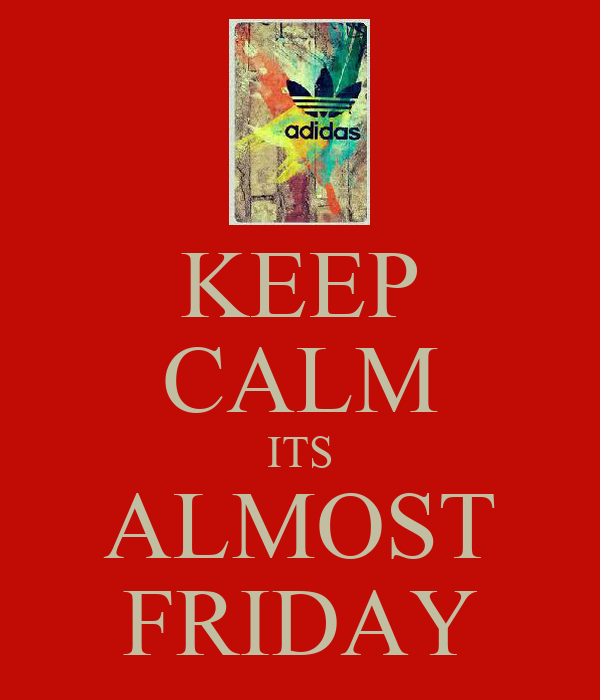 KEEP CALM ITS ALMOST FRIDAY