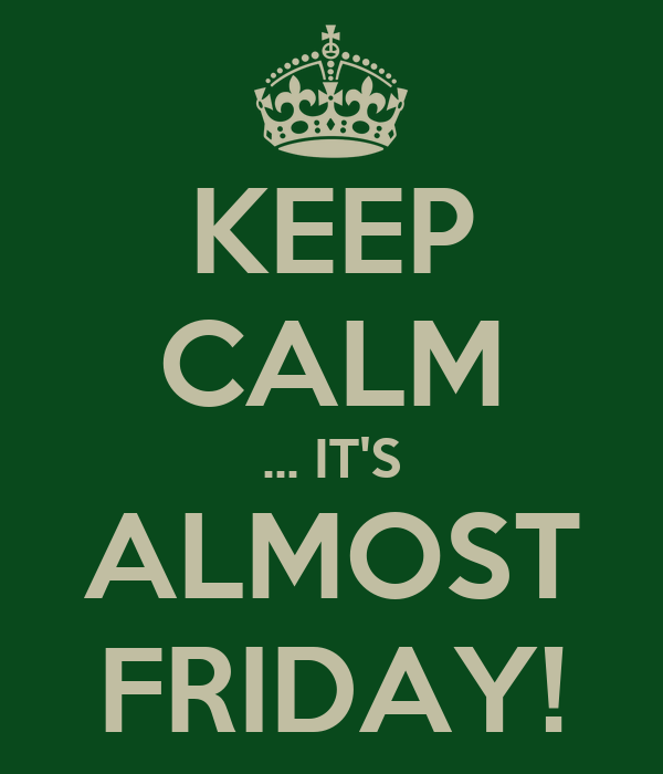 KEEP CALM ... IT'S ALMOST FRIDAY!