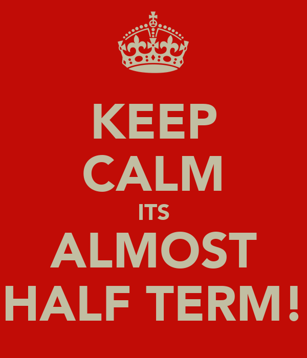 KEEP CALM ITS ALMOST HALF TERM!