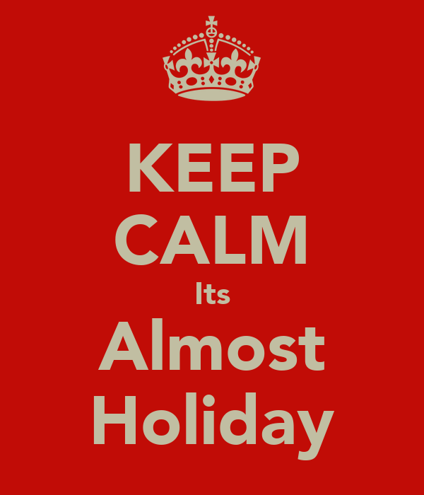 KEEP CALM Its Almost Holiday