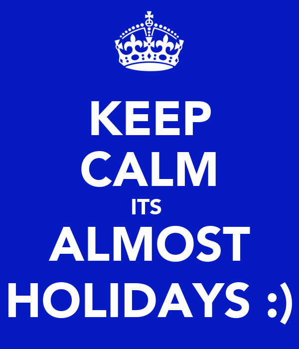 KEEP CALM ITS  ALMOST HOLIDAYS :)
