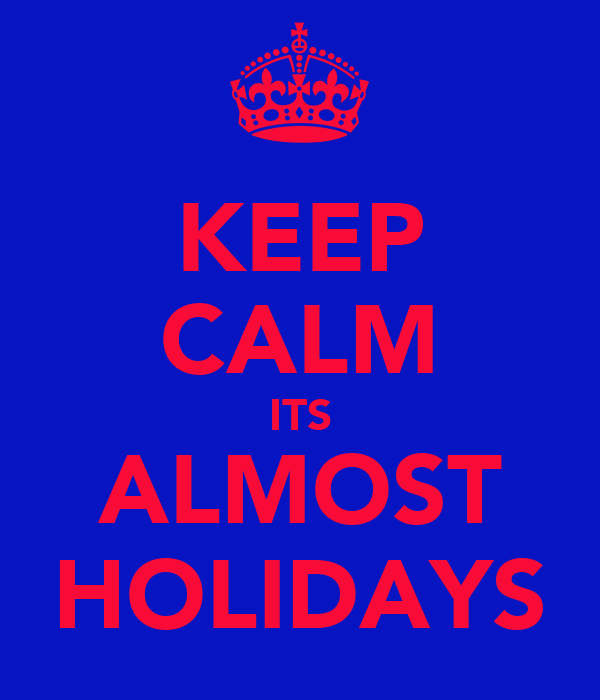 KEEP CALM ITS ALMOST HOLIDAYS
