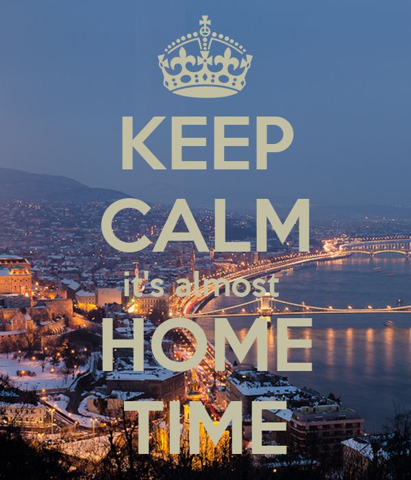 KEEP CALM it's almost  HOME TIME