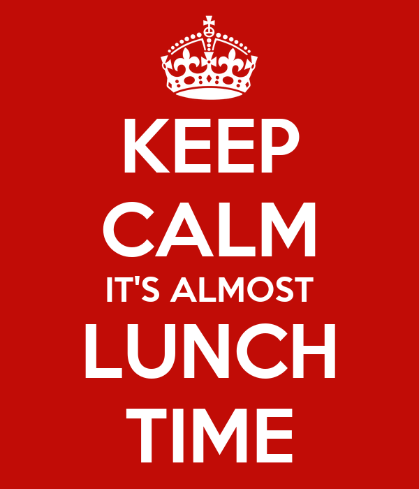 KEEP CALM IT'S ALMOST LUNCH TIME