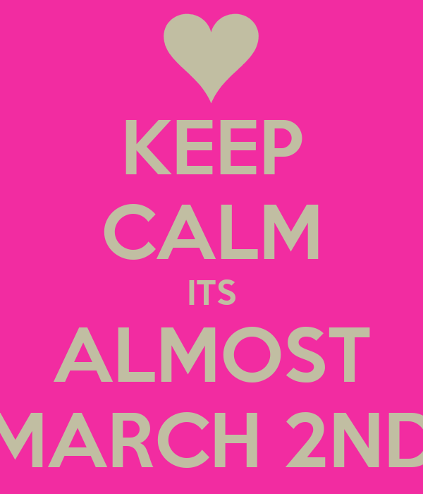 KEEP CALM ITS ALMOST MARCH 2ND