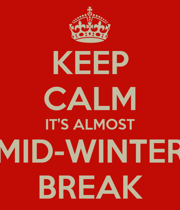 KEEP CALM IT'S ALMOST MID-WINTER BREAK
