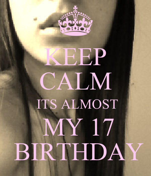 KEEP CALM  ITS ALMOST  MY 17  BIRTHDAY