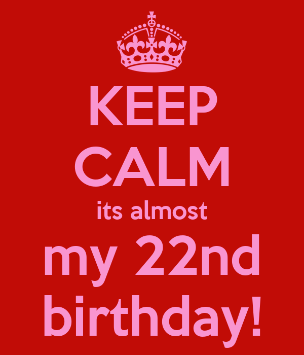 KEEP CALM its almost my 22nd birthday!