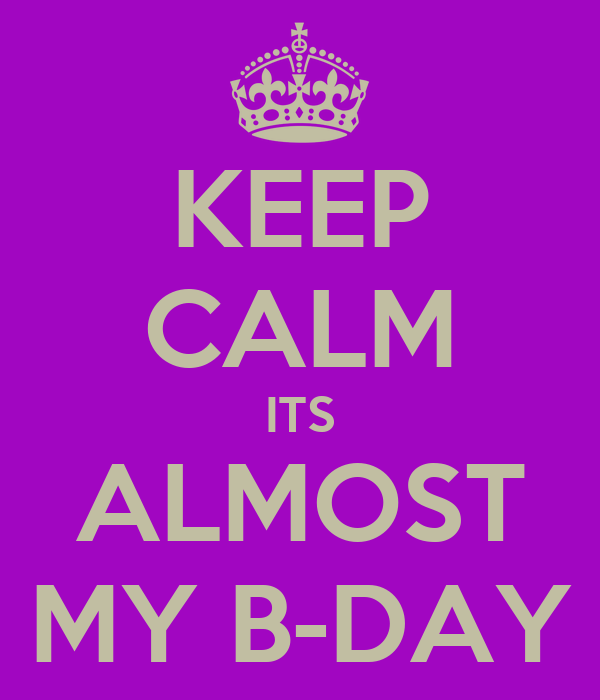 KEEP CALM ITS ALMOST MY B-DAY