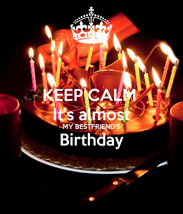KEEP CALM  It's almost MY BESTFRIEND'S Birthday
