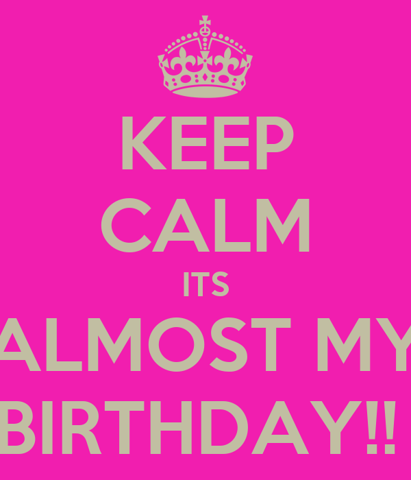 KEEP CALM ITS ALMOST MY BIRTHDAY!!