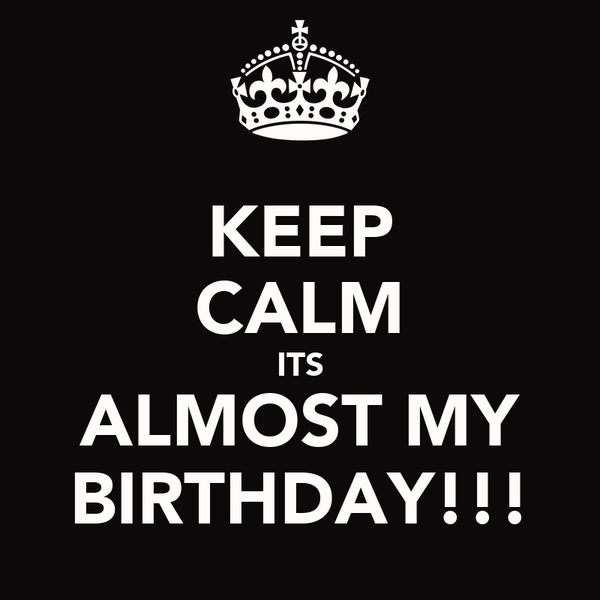 KEEP CALM ITS ALMOST MY BIRTHDAY!!!