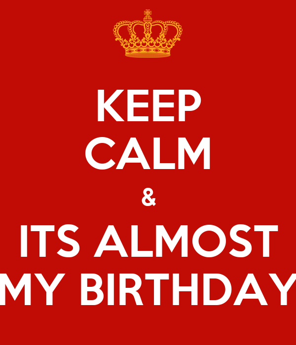 KEEP CALM & ITS ALMOST MY BIRTHDAY