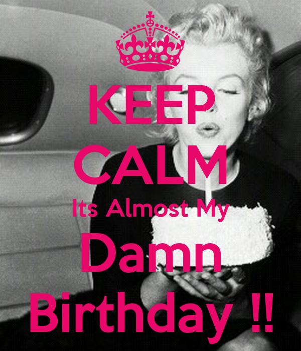 KEEP CALM Its Almost My Damn Birthday !!