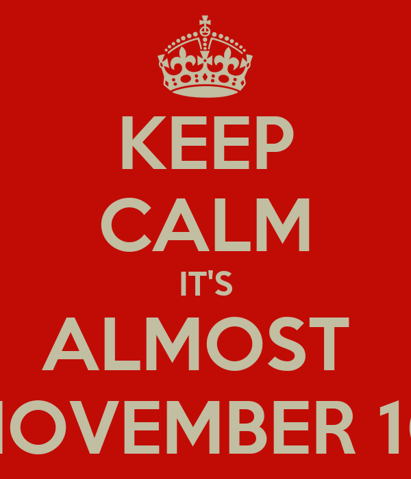 KEEP CALM IT'S ALMOST  NOVEMBER 10