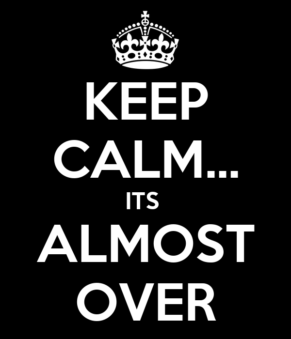 KEEP CALM... ITS  ALMOST OVER