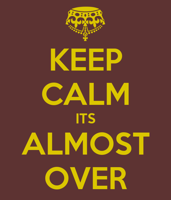 KEEP CALM ITS ALMOST OVER