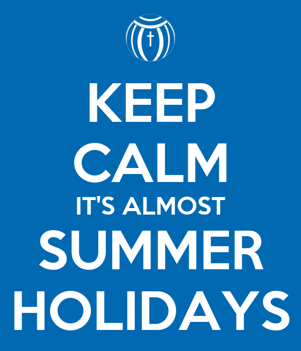 KEEP CALM IT'S ALMOST SUMMER HOLIDAYS