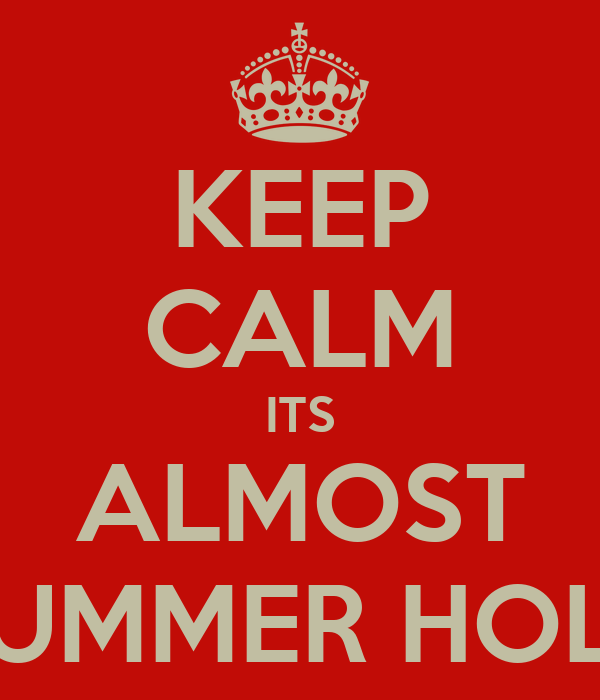 KEEP CALM ITS ALMOST SUMMER HOLS
