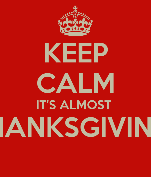 KEEP CALM IT'S ALMOST  THANKSGIVING