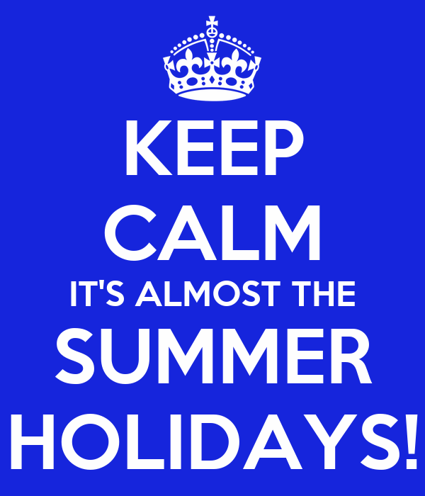 KEEP CALM IT'S ALMOST THE SUMMER HOLIDAYS!