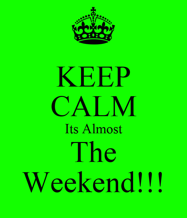 KEEP CALM Its Almost The Weekend!!!