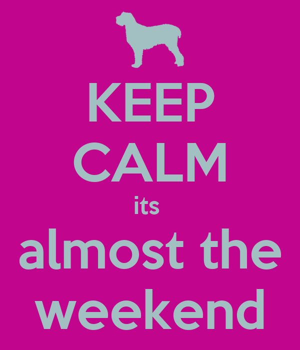 KEEP CALM its  almost the weekend