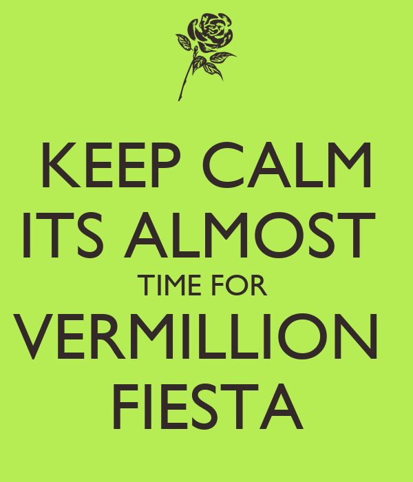 KEEP CALM ITS ALMOST  TIME FOR  VERMILLION  FIESTA