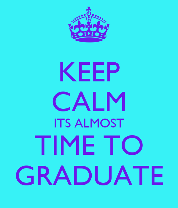 KEEP CALM ITS ALMOST TIME TO GRADUATE