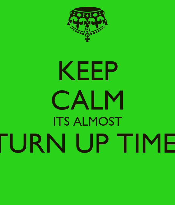KEEP CALM ITS ALMOST TURN UP TIME!