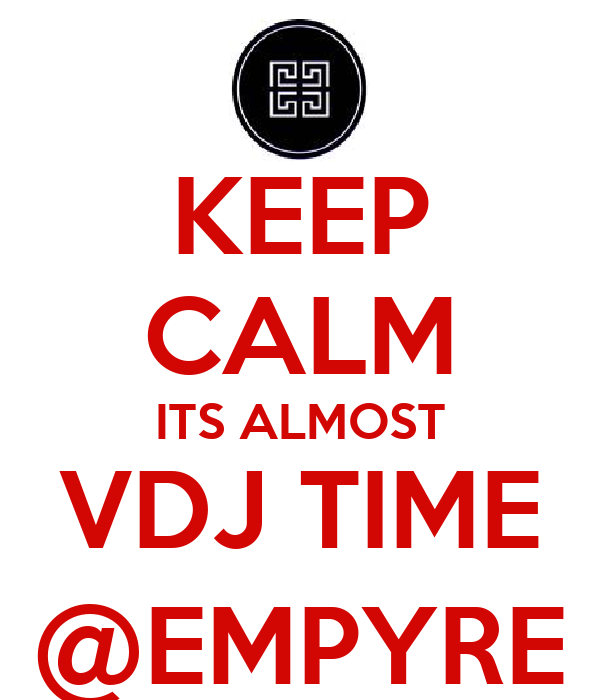 KEEP CALM ITS ALMOST VDJ TIME @EMPYRE